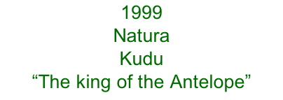 "1999 Natura Kudu  ""The king of the Antelope"""