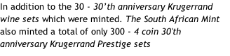 In addition to the 30 - 30'th anniversary Krugerrand wine sets which were minted. The South African Mint also minted a total of only 300 - 4 coin 30'th anniversary Krugerrand Prestige sets
